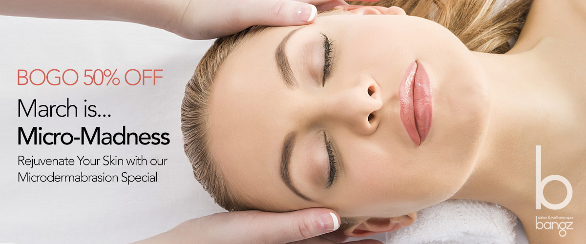 March is Micro-Madness - Dermabrasion Special at Bangz Salon & Wellness Spa